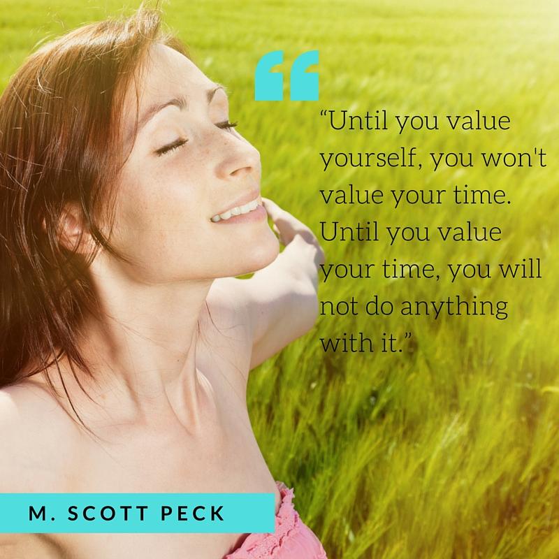 Untilyouvalueyourselfyouwontvalueyourtime.Untilyouvalueyourtimeyouwillnotdoanythingwithit.M.ScottPeck.jpg