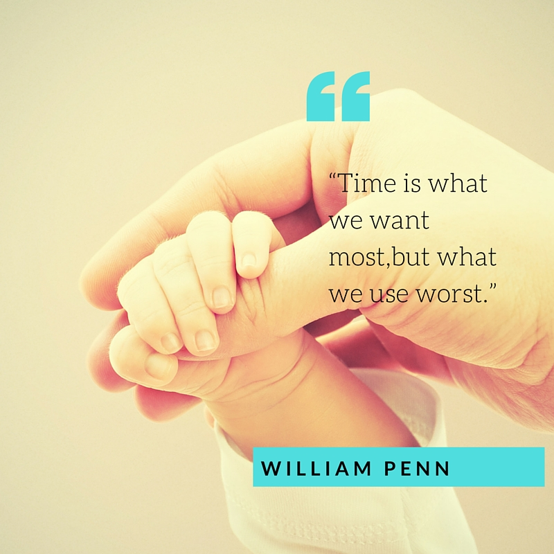 "William Penn ""Time is what we want most,but what we use worst."