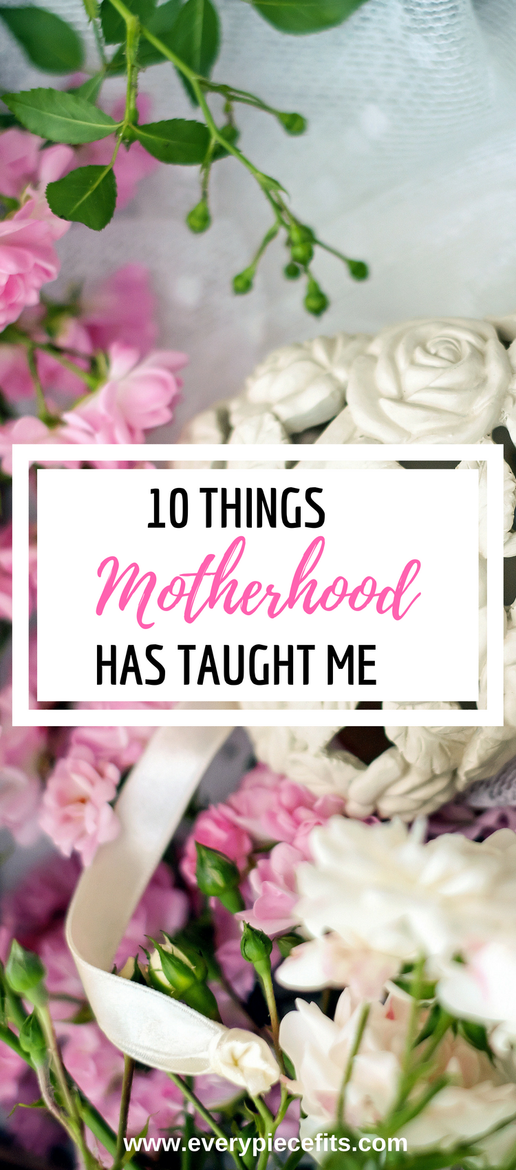 10 Things Motherhood has Taught Me - EveryPieceFits.com.png