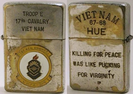 "1967 Zippo for ""Troop E, 17th Cavalry Viet Nam"" with attached badge for the  Black Knights VMFA-314  .  The back reads ""Vietnam 67-68 Hue Killing for Peace Was Like Fucking For Virginity"".  While a genuine Zippo, the attachment and engravings are likely to have been done after the war."
