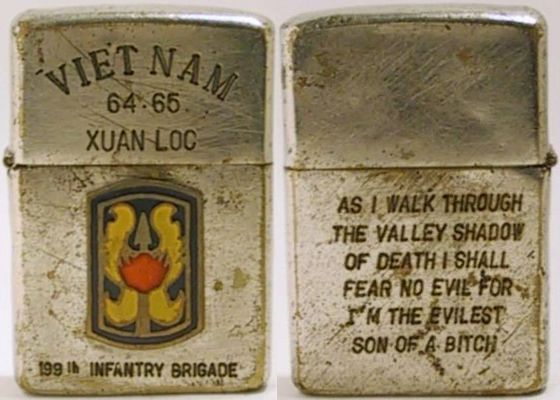 "1964 Zippo engraved ""Vietnam 63-65 Xuan Loc"" with an attached emblem of the 199th Light Infantry Brigade.  The reverse reads ""Though I Walk Through The Valley Shadow of Death I will fear no Evil For I'm the Evilest Son of a Bitch"". While a genuine Zippo, the attachment and engravings are likely to have been done after the war."