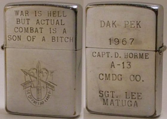 "1967 Green Berets Zippo reads ""War Is Hell But Actual Combat is A Son of a Bitch""  The case has been engraved with the emblem of the special forces ""de oppressor"" or To Free the Oppressed. The reverse reads""Dak Pek 1967""and ""Capt. D.  Horme A-13 Cmdg. Co - Sgt. Lee Matuga"""