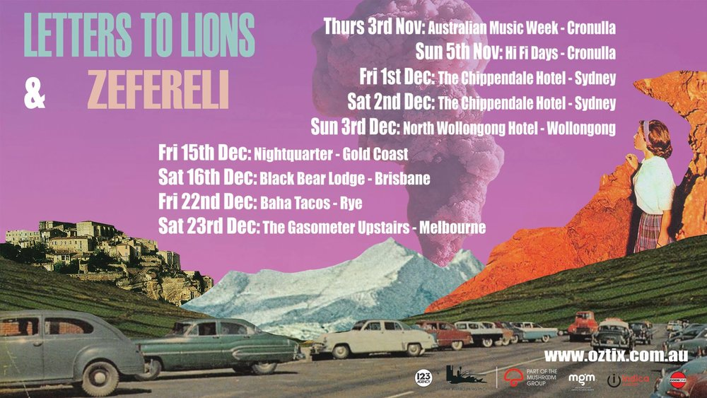 "Letters to Lions  and  Zefereli  are teaming up for a co-headline tour, set to spice up your summer. Hitting the road for a set of very special shows along Australia's East Coast.   LETTERS TO LIONS A true to life rock and roll band, the energy of friends crashing in vans, live shows full of piss and vinegar and sacrificing the body. Sprawling guitar melodies and aggressive, ambitious vocals, described as a concoction of swooning aggression and dance pop sensibility with comparisons to Kings of Leon, WU LYF, last Dinosaurs and Foals; the boys may just become your new favorite indie band.  ZEFERELI Zefereli (aka Alistar Richardson) is a DIY kind of guy. as his former band The Cairos faded amongst bad vibes and fake smiles Alistar began Zefereli: a creative outlet to just do what he felt like when he felt like, not as a money maker, but as a cathartic ode to the self. ""It was fun, it was real, it was easy and it made me realise why the hell I was doing music."" Part of this renewal was the creative paring with fellow musician Clea. Alistar has recorded her more recent music and Clea performs and collaborates with Zefereli.  +  Georgia June"