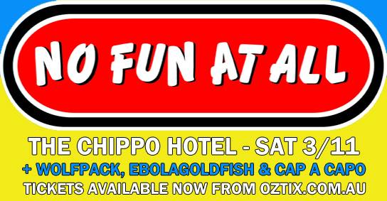 The NO FUN AT ALL show at Chippo on Sat 3rd Nov is sold out but EXTRA shows have been announced :) Be quick to secure tix for these gigs mates. Ticket links are: NARRABEEN  http://tickets.oztix.com.au/?Event=87877  NEWCASTLE   http://tickets.oztix.com.au/?Event=87880    NO FUN AT ALL WOLFPACK EBOLAGOLDFISH CAP A CAPO Tix from  https://tickets.oztix.com.au/Default.aspx?Event=87152