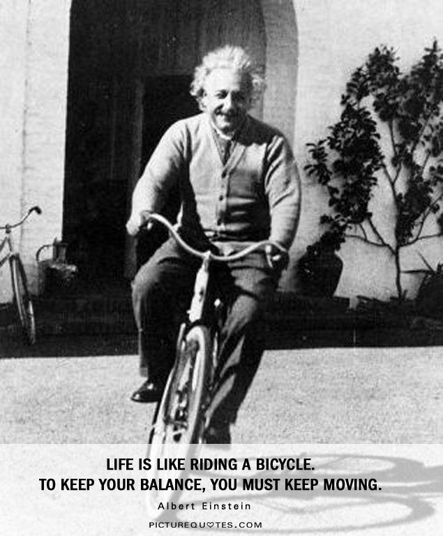 Photo: http://img.picturequotes.com/1/137/life-is-like-riding-a-bicycle-to-keep-your-balance-you-must-keep-moving-quote-2.jpg