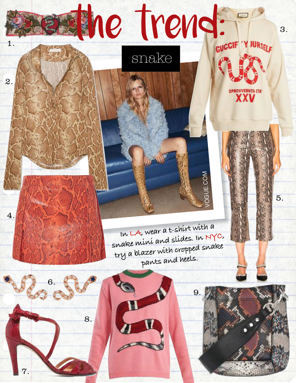 1. gucci limited edition silk headband, $410,  gucci.com  2. chloe snake-print satin-jersey top, $1150,  net-a-porter.com  3. gucci snake-print cotton-jersey hooded sweatshirt, $1148,  matchesfashion.com   4. chloe snake-effect leather mini skirt, $3295,  net-a-porter.com                                         5. lpa pant 297 in tan snake, $598,  fwrd.com  6. ileana makri little snake 18k rose gold, diamond and sapphire earrings, $1315,  net-a-porter.com  7. ganni tamika snake-effect leather sandals, $315,  net-a-porter.com  8. gucci snake-intarsia wool-blend sweater, $1019,  matchesfashion.com  9. isabel marant nasko small hobo bag, $675,  isabelmarant.com