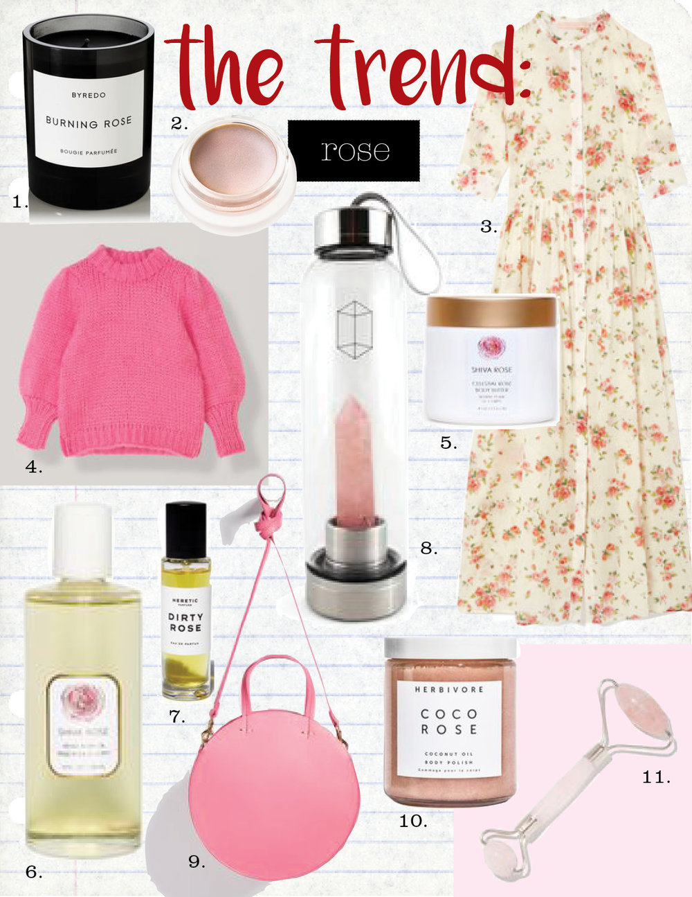 1. byredo burning rose scented candle, $80,  net-a-porter.com  2. rms beauty champagne rose luminizer, $38,  goop.com  3. brock collection disco button-up short-sleeve dress, $1690,  goop.com  4. ganni the julliard mohair puff sleeve pullover, $450,  ganni.com  5. shiva rose sea siren body scrub, $65,  goop.com  6. shiva rose venus amber body oil, $80,  goop.com  7. heretic dirty rose, $65,  goop.com  8. glacce rose quartz bottle, $80,  goop.com   9. Clare v. petit alistar bag, $365,  shopbop.com  10. herbivore botanicals coco rose body polish, $36,  goop.com  11. goop rose quartz soothing face-massage roller, $45,  goop.com