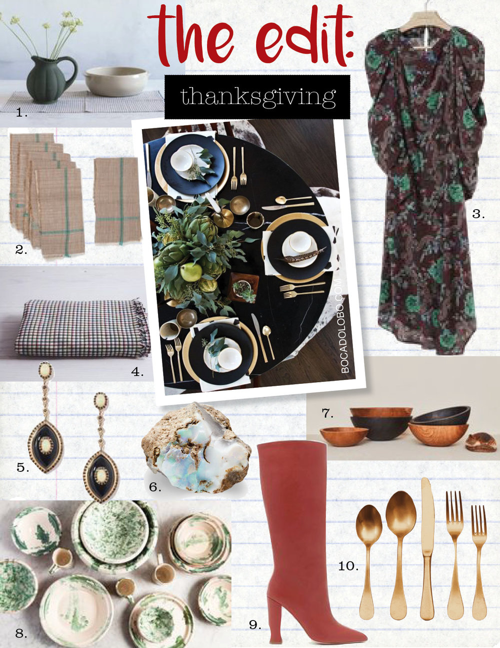 1. manufacture de digoin pumpkin pitcher, $125,  nickeykehoe.com  2. khaki napkin set, $52,  shoppe.amberinteriordesign.com  3. isabel marant midi dress, $1160,  isabelmarant.com  4. heather taylor home hearth tablecloth, $258,  nickeykehoe.com  5. marlo laz icon earrings, $6900,  goop.com  6. large ethiopian raw opal, $145,  abchome.com  7. hawkins solid oak bowls, $95-$275,  hawkinsnewyork.com  8. il buco green speckleware mixing bowl, $85,  nickeykehoe.com  9. ulla johnson jerri boot, $950,  ullajohnson.com  10. hudson flatware by hawkins New York, $85,  hawkinsnewyork.com