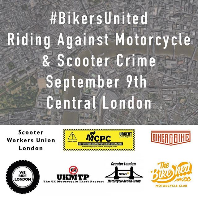 We represent the 1,000s of riders of motorcycles and scooters in Britain and are protesting about the outrageous escalation of bike theft and bike jackings in our country. 65 bikes are stolen per day, riders face violence, knives, acid and even death from the thieves, insurance companies are withdrawing from London, bike manufacturers are seeing reduced new bike sales, the Police face constant barriers to effectively fight this crimewave, and the judiciary fail us all with weak sentencing. The UK biker communities have campaigned for more than a year to educate fellow riders, the public, the media and the UK authorities about the problem. Some good progress has been made but the theft and attack numbers keep increasing and the conviction rates haven't increased.  Major action is now needed to bring these criminals to justice and return the UK to a place where riders can own and ride their bikes in safety. The motorcycling community, The UK Motorcycle Theft Protest, Motorcycle Crime Prevention Community, Motorcycle Action Group (Greater London), We Ride London, The Bike Shed Motorcycle Club, Workers Union London and Biker & Bike have decided to do an emergency Protest as Bikers United to pressure the Government once more so they can finally respond and use their power to end bike crime, thefts and attacks on our biking community. We will have a Protest Ride on Saturday, 9th September 2017 so keep the day free. More info will be sent out soon. #BikersUnited #EnoughIsEnough #WeRideLondon #MopedCrime #ProtectBikers