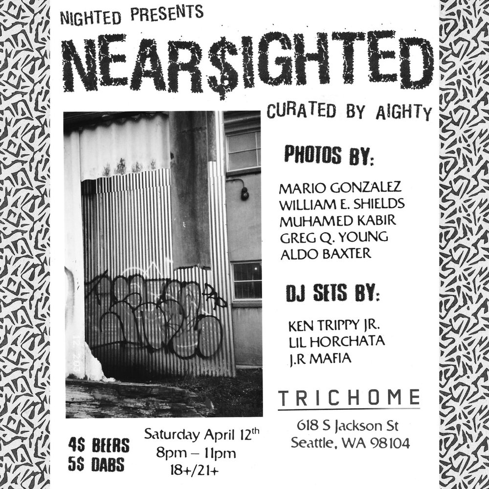 aighty :     SEATTLE: April 12th @ Trichome . PHOTOS,BEERS,DABS AND NEW RAP ALL NIGHT.   NEARSIGHTED at Trichome presented by Nighted.   Photos by Mario Gonazalez, William E. Shields, Muhamed Kabir, Greg Q Young, and Aldo Baxter   Dj Sets by Ken Trippy Jr, Lil Horchata, and J.R Mafia   Curated by Aighty   $4 BEERS & $5 DABS 18/21+ NO COVER   618S. Jackson St. Seattle WA 98104