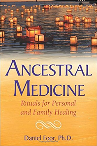 Ancestral Medicine: Rituals for Personal and Family Healing  by Daniel Foor, PhD