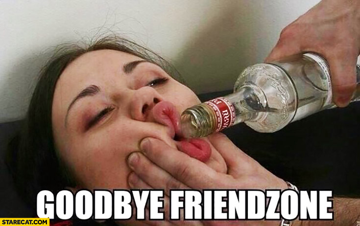 This .jpg has the apt file name 'goodbye-friendzone-forcing-a-woman-to-drink-vodka.jpg'
