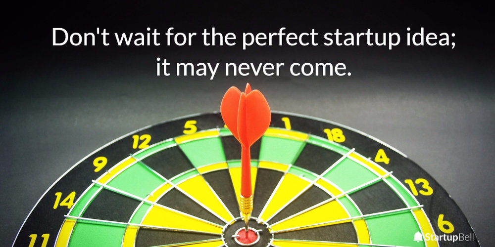 Just don't wait for the perfect startup idea.  It may never come.