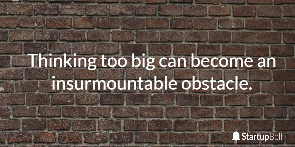 Thinking too big can become an insurmountable obstacle.
