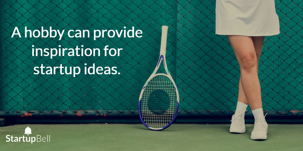 Hobbies can provide inspiration for startup ideas.