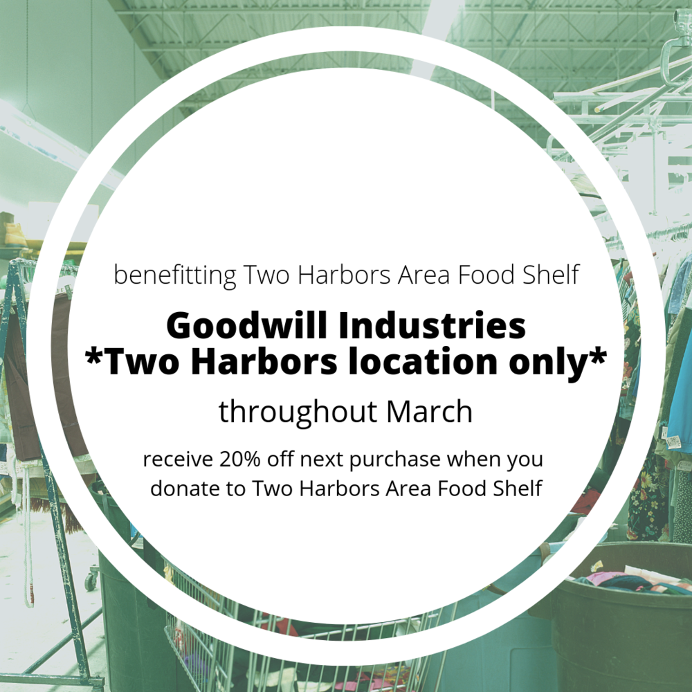 Two Harbors Goodwill Industries location only  | throughout March | receive 20% off next purchase when you donate to Two Harbors Area Food Shelf