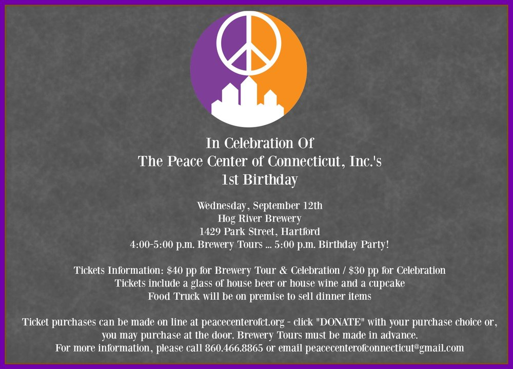 Join the Peace Community, Friends, Supporters and Others as we celebrate the first year as a non-profit. Your support made this possible and we look forward to celebrating with you.   Notes: Once you click donate please write in the comment section: Ticket Purchase for Peace Center Birthday Celebration. You can also donate a ticket for someone else or donate directly to the Peace Center.   To best find the Hog River Brewery follow this tip:  Use   30 Bartholomew Ave.   as your destination address for more accurate directions to our taproom. We are not located in this building, but we are right next to it in the 5-story white building on the corner of Park St. and Bartholomew Ave. Parking is available in lot on opposite side of the street.   Peace Lives Here.
