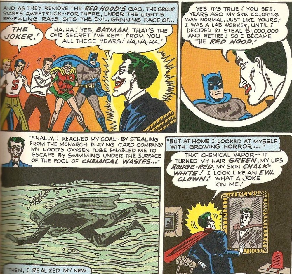 "Figure 2: In these panels from 1951's ""The Man Behind the Red Hood!"" ( Detective Comics  #168), the Joker reveals that he got his appearance from voluntarily swimming in toxic waste. Batman reveals that he and the police had ""cornered"" the Red Hood, but there is never any suggestion that anyone but the Red Hood is responsible for his transformation into the Joker."