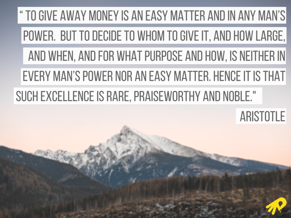 """ To give away money is an easy matter and in any man's power. But to decide to whom to give it, and how large, and when, and for what purpose and how, is neither in every man's power nor an easy matter. Hence it is .png"
