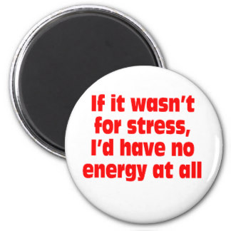 If it wasn't for stress I'd have no energy at all