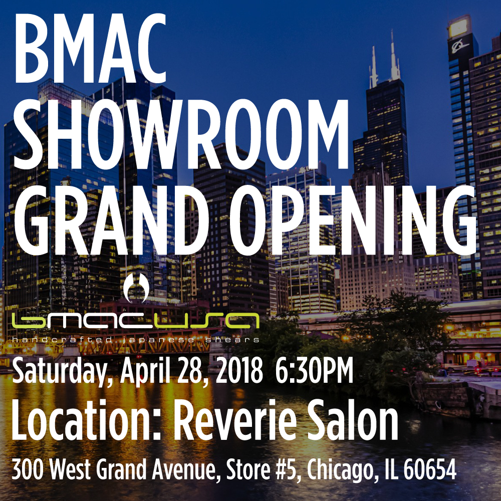 ‼️Bmac USA Showroom will officially open in River North Chicago!!‼️  We want to thank all those who have asked about the opportunity to experience the feeling of Bmac scissors! We are officially opening up a showroom in the Midwest at Reverie Salon. Multiple award winner and Bmac educator, Sal Misseri, is the owner of Reverie Salon.  Grand Opening date: April 28th, Saturday 6:30pm  Location: Reverie Salon  300 West Grand Store 5 Chicago, Illinois 60654  (312) 955-0083  1. Cutting demo: Bmac Artistic Director, Hector Rodriguez, Fumi Eguchi and great guest educators will be there to show some cutting demos.  2. Vouchers: All guests can receive one voucher each for 5-20% off Bmac price for during the show  3. Raffle: All guests will be given a raffle ticket for a chance to win Bmac scissors, combs, t-shirts, and more! *For double your chances of winning, attend Bmac education at ABS on Sunday April 29th, 1:00-5:00 at McCormick Place  There will be wines, sakes, and variety of Japanese foods, including specially prepared sushi for this event by master sushi chef, who has been a mentor and friend of the President of Bmac USA, Sen Yamanaka for thirty years !  Since this April 28th is the first day of America's Beauty Show in Chicago, we expect many people. If you would like to visit and celebrate with us at this Grand Opening, please RSVP and include any guests in advance to Bmac USA, info@bmac.pro.  See you soon !  Bmac USA President Sen Yamanaka