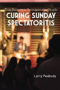 CURING SUNDAY SPECTATORITIS: FROM PASSIVITY TO PARTICIPATION IN CHURCH, available in paperback and Kindle from Amazon.com.