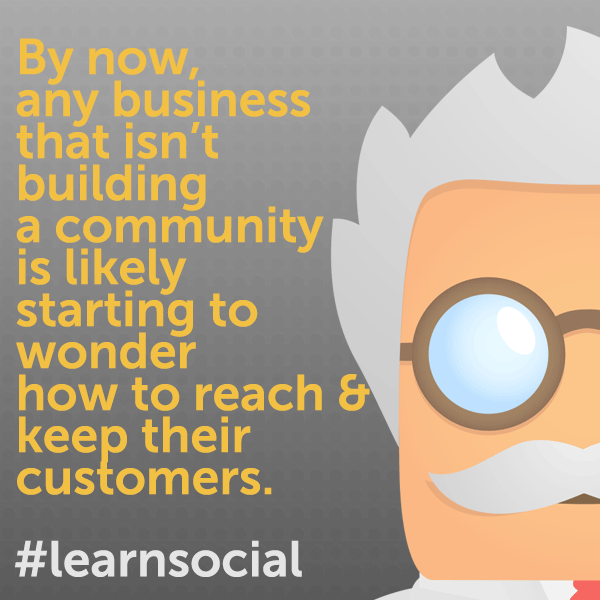 By now,  any business  that isn't  building  a community  is likely  starting to wonder  how to reach & keep their  customers.