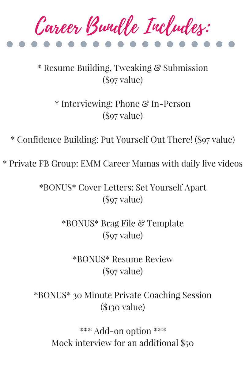 _ Resume Building, Tweaking & Submission ($97 value)_ Interviewing_ Phone & In-Person ($97 value)_ Confidence Building_ Put Yourself Out There! ($97 value)_ Private FB Group_ EMM Career Mamas with daily live videos_ (2).png