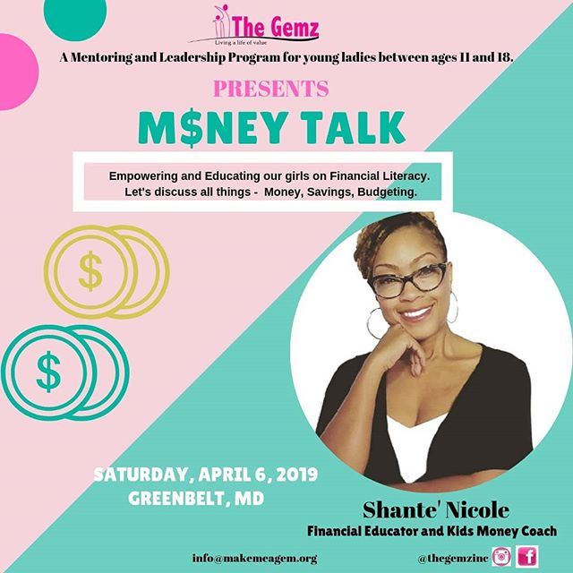 "In honor of April's Financial Literacy Month.  THE GEMZ is excited to host a 'Money Talk' Financial workshop for our middle and high school girls this Saturday at 10am. We are thrilled to have an amazing Financial Educator and Kids Money Coach, Shante Nicole @financialcommoncents . Our girls will be empowered and educated on all things Money, Earnings, Savings and Budgeting.  Shanté Nicole has always been passionate about serving others. She's an autism mom, wife, author, money coach and a certified credit consultant. She holds a degree in nursing and is the founder of two nonprofit organizations: F.A.C.E. (Facing Autism with Children Everywhere) and Financial Common Cents.  Her mission is to educate and empower individuals to make better financial decisions. This includes rebuilding and repairing credit, budgeting, developing saving strategies, and debt management. Additionally, she is the founder of ""Kids Making Cents"", a financial literacy program that offers educational products and workshops.  In January 2017, she created the online Facebook community, ""Financial Common Cents"". There are currently over 69,000 members from over 100 countries.  To learn more visit www.makemeagem.org"