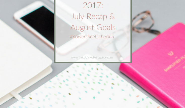 2017: July Recap + August Goals #powersheetscheckin  |  The Social Walker Agency