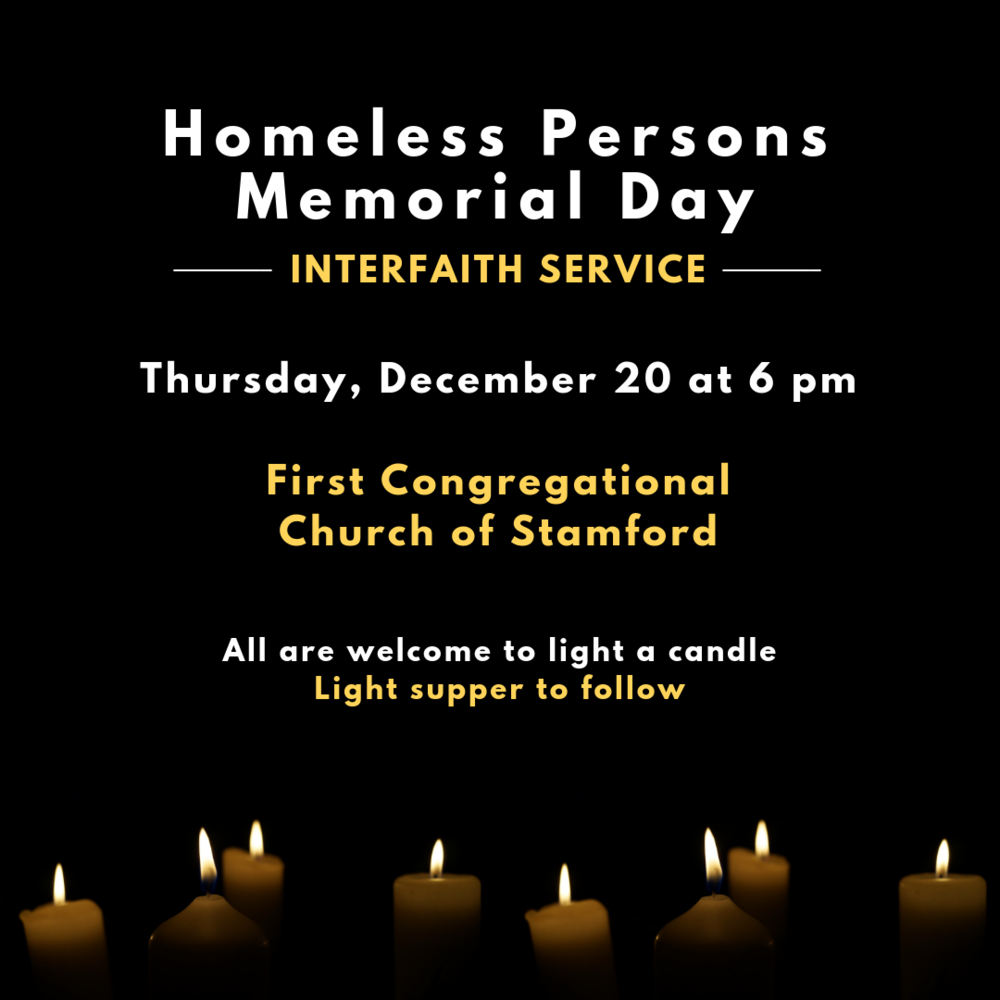 December 20 marks the winter solstice, the longest night of the year and the beginning of deep winter, an especially difficult time for those experiencing homelessness. We hope you'll  join us for our annual Memorial Service for Homeless Persons, a moving tribute to those who have experienced homelessness.  All are welcome to the service and to light a candle to commemorate those who have passed over the course of the year.   Held in conjunction with the Interfaith Council of Southwestern CT, Laurel House, Inc., Liberation Programs, Optimus Healthcare, New Convent Center, and Pacific House,  the service will take place at the First Congregational Church of Stamford (1 Walton Place) on Thursday, December 20 at 6pm.  A light supper will be served afterwards.