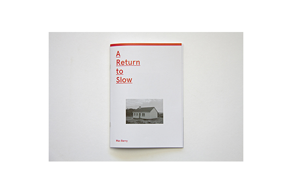 'A Return to Slow' by Max Berry. A photographic companion to the exhibition 'A Return to Slow', featuring introduction essay by Angela Garrick. 40 pages - 15cm x 21cm Saddle stitched, colour cover Print run of 100