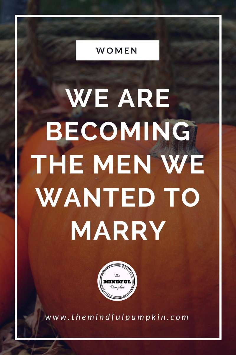 We are Becoming the Men we wanted to Marry