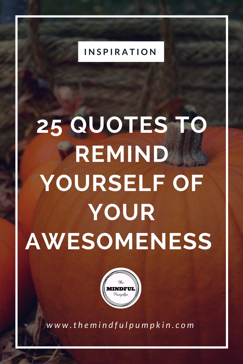 25 Quotes To Remind Yourself Of Your Awesomeness The Mindful Pumpkin