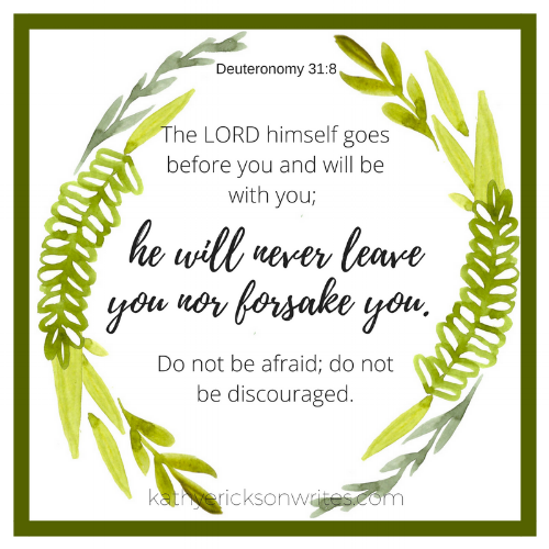 The LORD himself goes before you and will be with you; he will never leave you nor forsake you. Do not be afraid; do not be discouraged.png