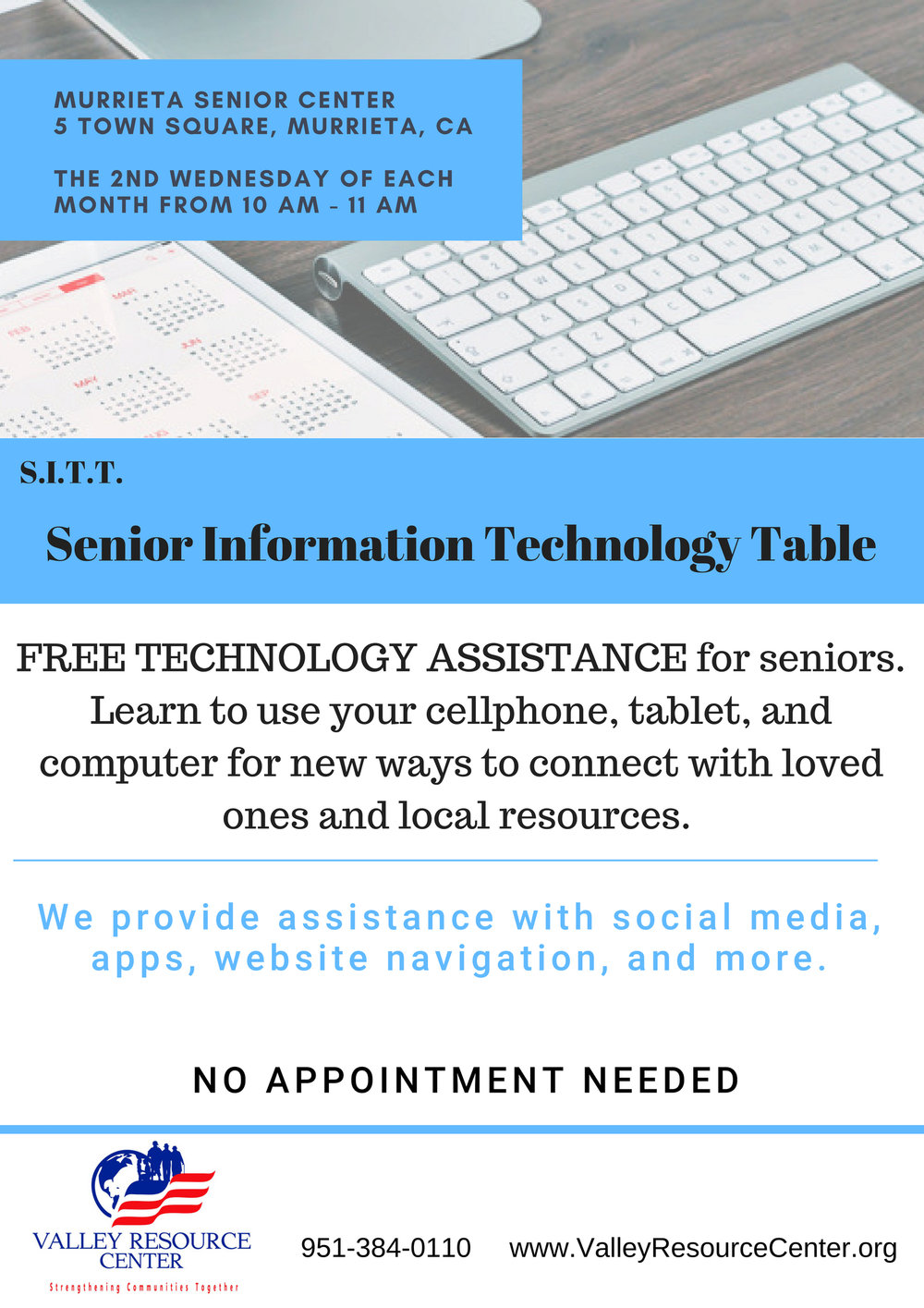 Technology Assistance - The Valley Resource Center - Senior Information Technology Table (S.I.T.T.) offers a FREE technology assistance program for local senior citizens to learn the use of computers and cellphones. This is a great opportunity for members of the senior community to connect with loved ones as well as access a wide array of resources. We provide assistance with navigating your cellphone, social media, working with apps, website navigation, and more. Our goal is to empower older adults by connecting them to community resources to help them live connected and fulfilling lives.Senior Information Technology Tables (S.I.T.T.'s) are held at the Murrieta Senior Center the 2nd Wednesday of each month from 10:00 am-11:00 am. No appointment needed. The Valley Resource Center is a nonprofit, 501c3 organization. For more information, please call 951-384-0110.www.valleyresourcecenter.org