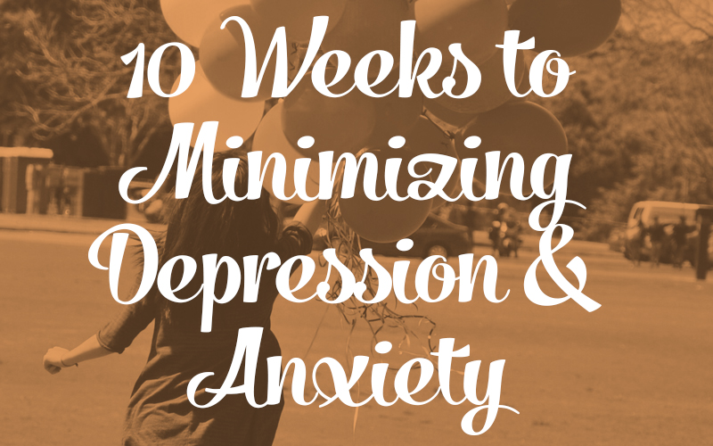 10 Weeks to Minimizing Depression & Anxiety
