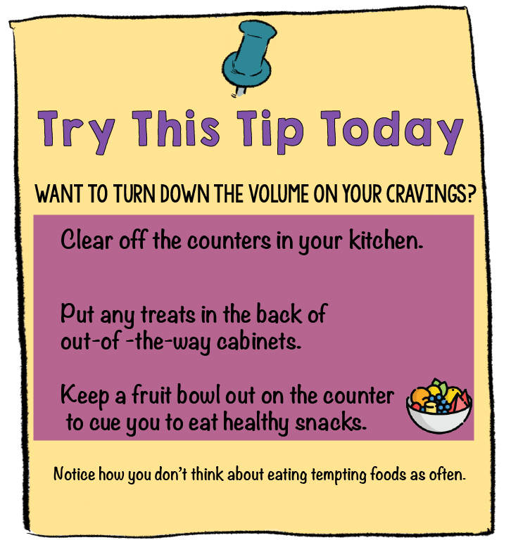 Want to turn down the volume on your cravings? Try This Tip Today | Clear off your kitchen counters, put any treats in the back of cabinets, and keep a fruit bowl on the counter.Get Mad at the Food Manufacturers is one way to get control of the cravings centers of your brain | 3 Sure Fire Ways to Free Yourself from Cravings | www.realhealthyhabits.com