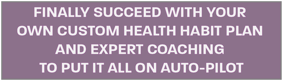 Finally Succeed with Your Own Custom Health Habit Plan and Expert Coaching to Put it All on Auto-Pilot
