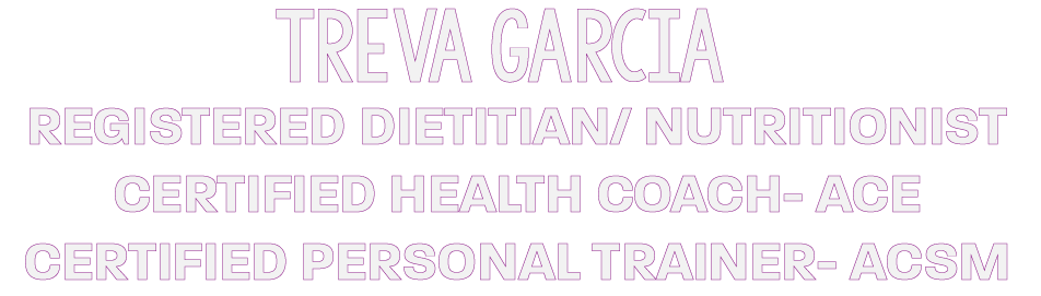 Treva Garcia, Registered Dietitian/ Nutritionist/ Certified Health Coach- ACE/ Certified PersonalTrainer- ACSM