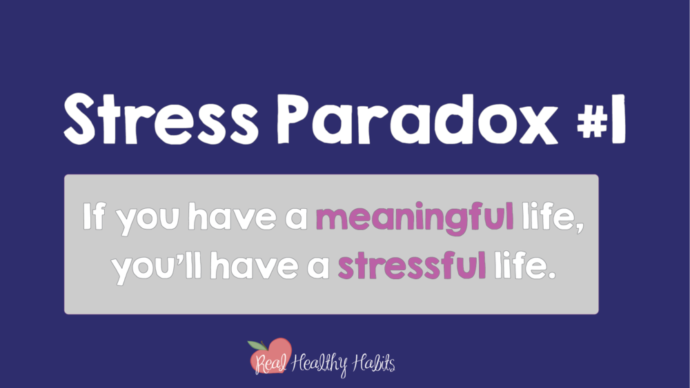 You don't need to get rid of all your stress if you understand Stress Paradox #1— A meaningful life is a stressful life. | How to Make Stress Your Superpower: Stress Paradox #2 | www.realhealthyhabits.com