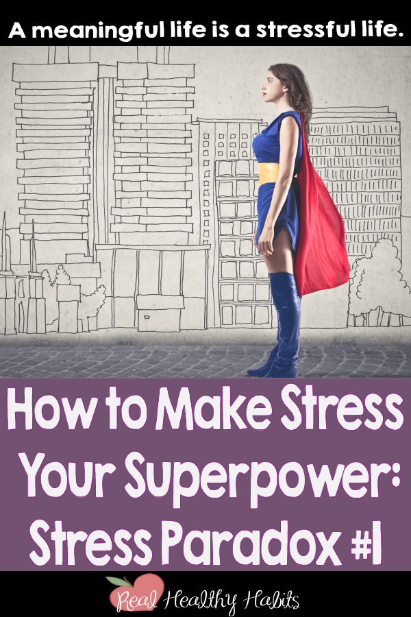 You don't need to get rid of all your stress. A meaningful life is a stressful life. | How to Make Stress Your Superpower: Stress Paradox #1 | www.realhealthyhabits.com