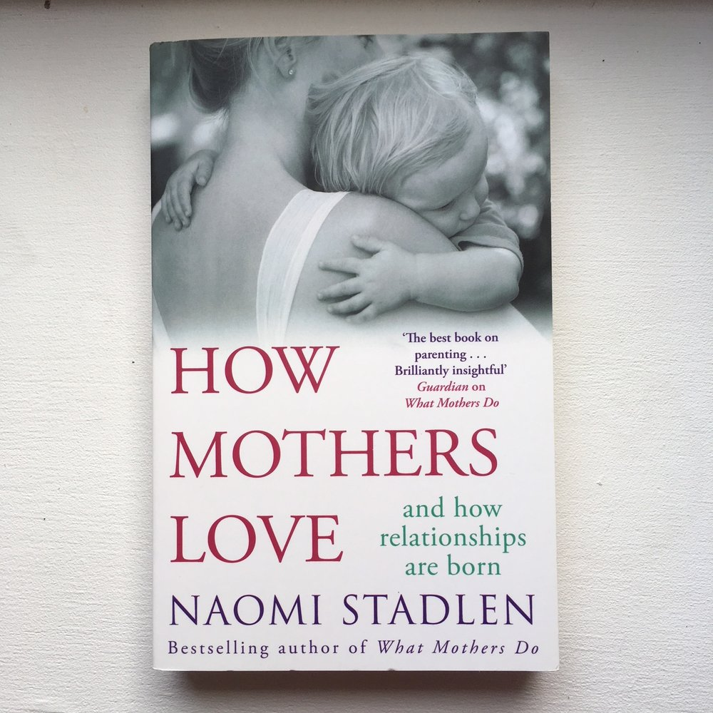 How Mothers Love - Naomi Stadlen    Another book by Naomi Stadlen (yes I like her work!), this time discussing the business of what it is that mothers are actually 'doing' by doing all the things discussed in her previous book. It's a look at connection and attachment and how mothers are creating a loving relationship with their baby.