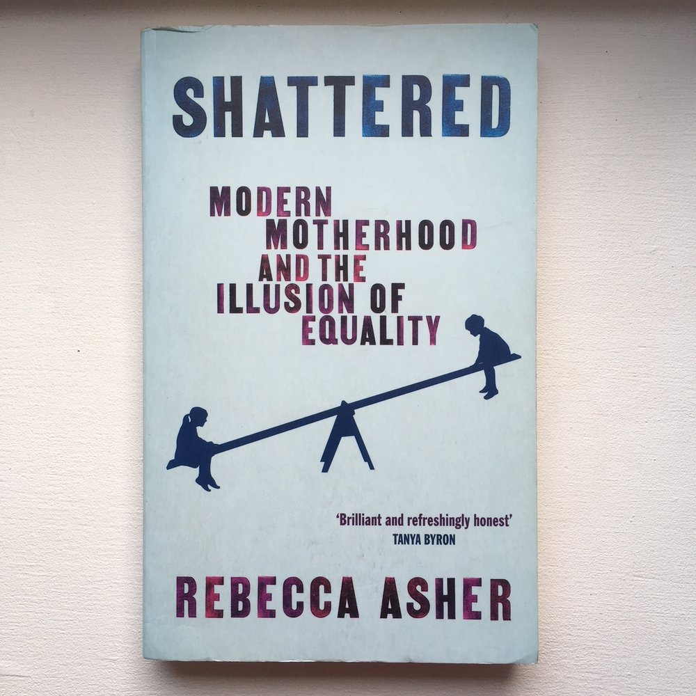 Shattered: Modern Motherhood and the Illusion of Equality - Rebecca Asher    I thought twice about including this one, as I don't like to provoke gender wars. However, the truth is that often motherhood is the first time for many people that gender issues become so obvious.  If you feel as though you are struggling to understand how your relationship with your working identity and your partner have changed, this book might help give some insight and some food for thought.