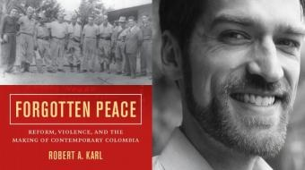 Dr. Robert Karl, author of  Forgotten Peace: Reform, Violence, and the Making of Contemporary Colombia  (University of California Press, 2017), winner of the 2018 Arthur P. Whitaker Prize.