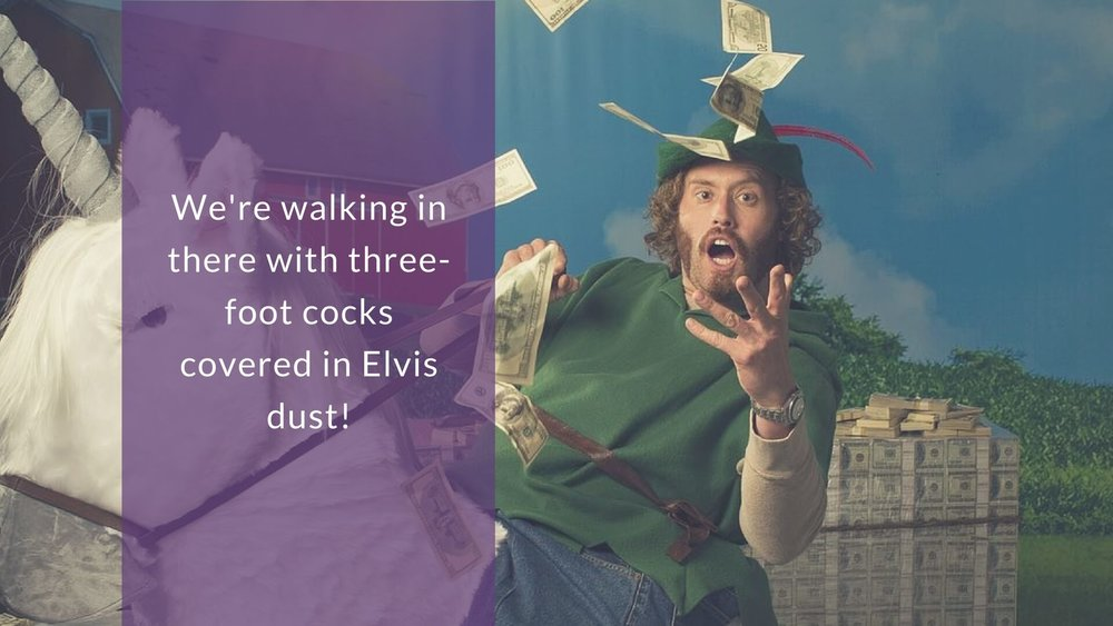 We're walking in there with three foot cocks covered in Elvis dust!