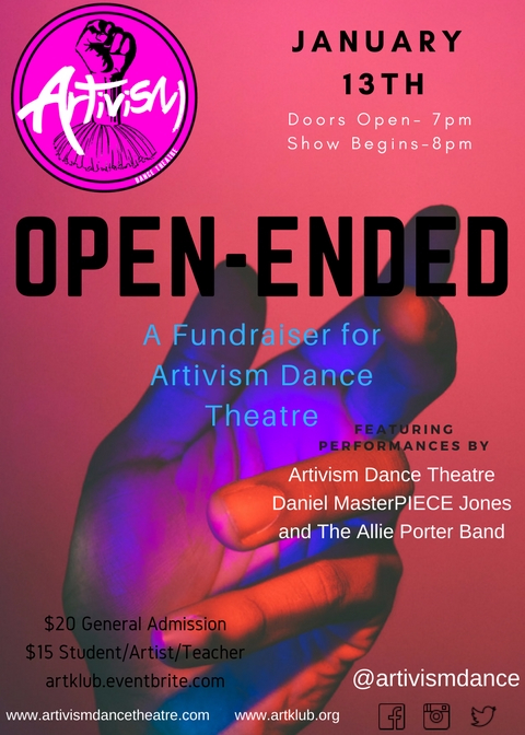 Open-Ended: A Fundraiser Party for Artivism Dance Theatre - Come get to know Artivism - what we do, why we do it, and how we like to party!Featuring performances by:* Artivism Dance Theatre* Daniel MasterPIECE Jones* The Allie Porter BandPre and post show tunes spun by DJ Khalil.Get Tickets Here!Advance Tickets:$20 General Admission$15 Student/Artist/Teacher~~~~~~~~~~Tickets at the Door:$25 General Admission$20 Student/Artist/TeacherNo One Turned Away for Lack of Fundswww.artivismdancetheatre.com