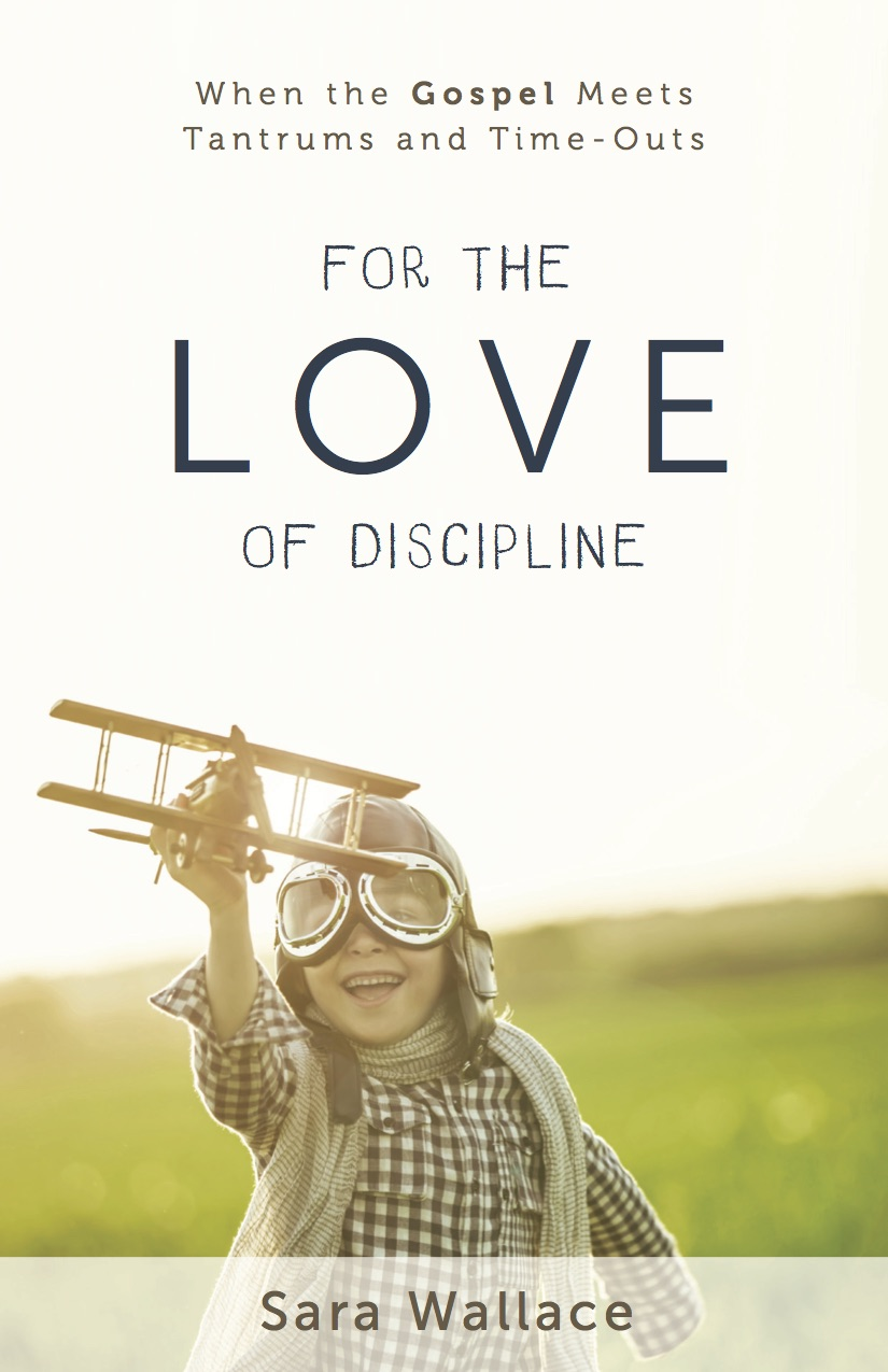 For the Love of Discipline - a great gospel-centered parenting book by Sara Wallace