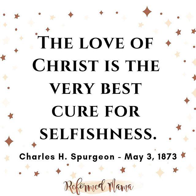 """The love of Christ is the very best cure for selfishness."" ❤️   #reformedmama #christianmama #gloriousmotherhood  #gospelcentered #gospelcenteredparenting #thrivemoms #blessedisshe #bissisterhood #risenmotherhood #writeyouonmyheart #joyfulmamas #nothingisordinary #honestmotherhood #gracebasedmotherhood #spurgeon"