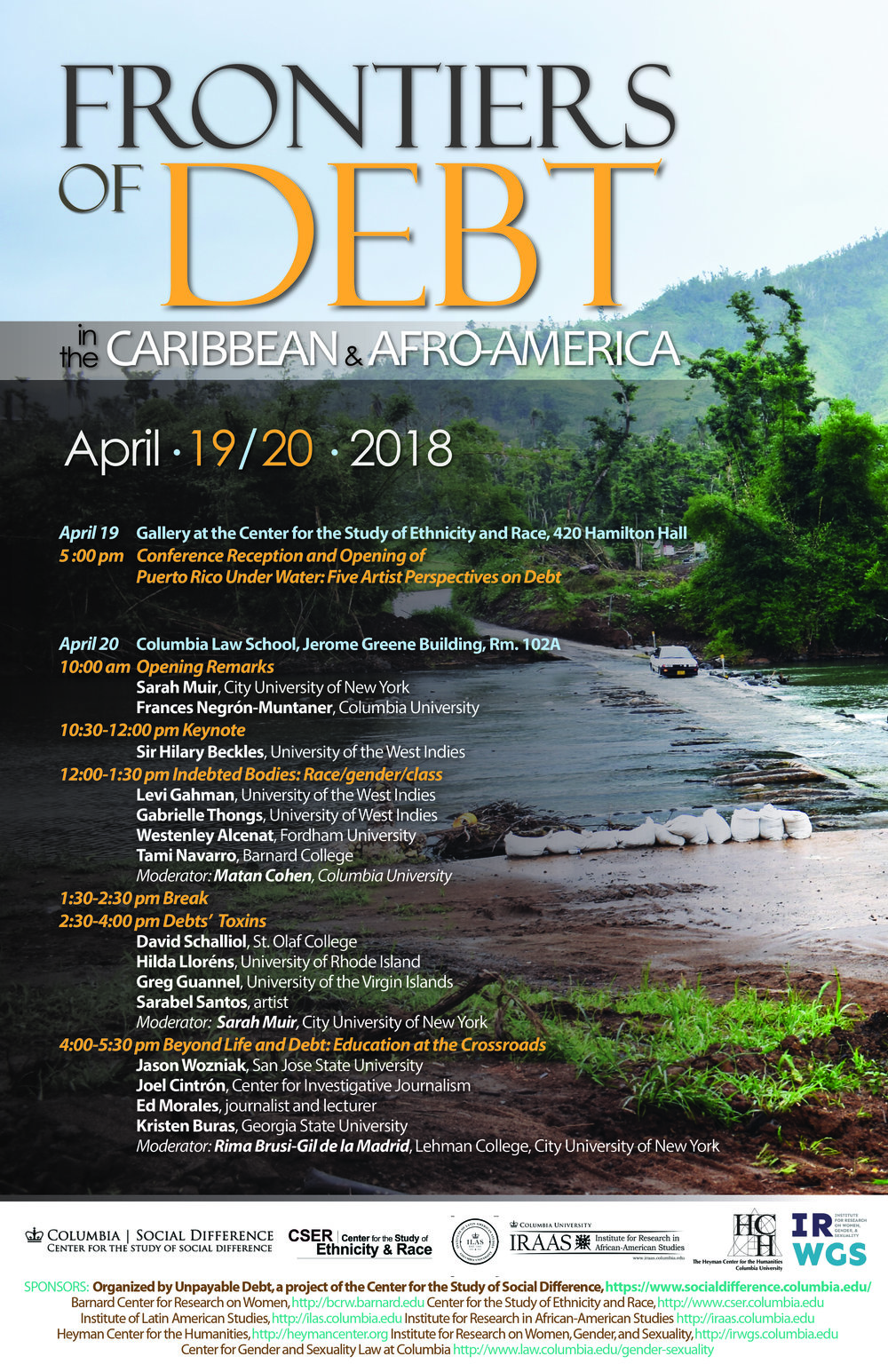 "FRONTIERS OF DEBT IN THE CARIBBEAN AND AFRO-AMERICA   Friday, April 20, 2018  Columbia Law School Room 102A Jerome Greene Hall New York, NY 10027  CSSD working group  Unpayable Debt: Capital, Violence, and the New Global Economy  presents Frontier of Debt in the Caribbean and Afro-America.   Frontiers of Debt in the Caribbean and Afro-America  brings together scholars, journalists, activists, and artists from across these two regions in order to interrogate their contemporary re-emergence as sites of new forms of capital extraction and opposition to debt regimes. The two-day event is comprised of an art exhibit and a conference. The art exhibit, entitled  Puerto Rico Under Water: Five Artist Perspectives on Debt  will be housed in the Gallery at the Columbia University Center for the Study of Ethnicity and Race ( 420 Hamilton Hal l) and will open with a reception at  5pm on April 19 . The conference itself will take place between  10am and 5:30pm on April 20  at the Columbia University Law School ( Jerome Green Building, Room 102 ).  The conference will consist of three panels, in addition to opening remarks by the organizers and a keynote address by Sir Hilary Beckles. The first panel is organized around the theme of ""Indebted Bodies"" and addresses questions of race, class, gender, and other forms of hierarchical difference, with a general focus on how different kinds of debt are folded into relations of intimacy, kinship, and everyday interactions. The afternoon panels include ""Debts' Toxins,"" which is focused on the relationship of indebtedness and the environment, and ""Beyond Life and Debt: Education at the Crossroads,"" which examines the emergence of debates and mobilizations around education, information, and communication in the context of debt crisis.    CONFERENCE PROGRAM:   April 19 -  Gallery at the Center for the Study of Ethnicity and Race, 420   Hamilton Hall  5pm: Conference Reception and Opening of  Puerto Rico Under Water: Five   Artist Perspectives on Debt  Works by: Adal Maldonado, Huáscar Robles, Sarabel Santos, Víctor Vázquez  April 20 -  Columbia Law School, Jerome Green Building, Room 102A   10am:  Opening Remarks  Sarah Muir (CUNY) Frances Negrón-Muntaner (Columbia University)  10:30am-12pm:  Keynote  Sir Hilary Beckles (University of the West Indies)  12-1:30pm:  Indebted Bodies  Levi Gahman (University of the West Indies) Gabrielle Thongs (University of the West Indies) Westenley Alcenat (Fordham University) Tami Navarro (Barnard College) Moderator: Matan Cohen (Columbia University)  1:30-2:30pm:  Break   2:30-4pm:  Debts' Toxins  David Schalliol (St. Olaf College) Hilda Lloréns (University of Rhode Island) Greg Guannel (University of the Virgin Islands) Sarabel Santos (independent artist) Moderator: Sarah Muir (CUNY)  4-5:30pm:  Beyond Life and Debt: Education at the Crossroads  Jason Wozniak (San José University) Joel Cintrón Arbasetti (Centro de Periodismo Investigativo) Ed Morales (independent journalist and lecturer) Kristen Buras (Georgia State University) Moderator: Rima Brusi-Gil de la Madrid (Lehman College)"